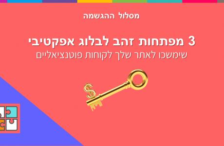 בלוג אפקטיבי: 3 מפתחות זהב לבלוג אפקטיבי שימשכו לאתר שלך לקוחות פוטנציאליים